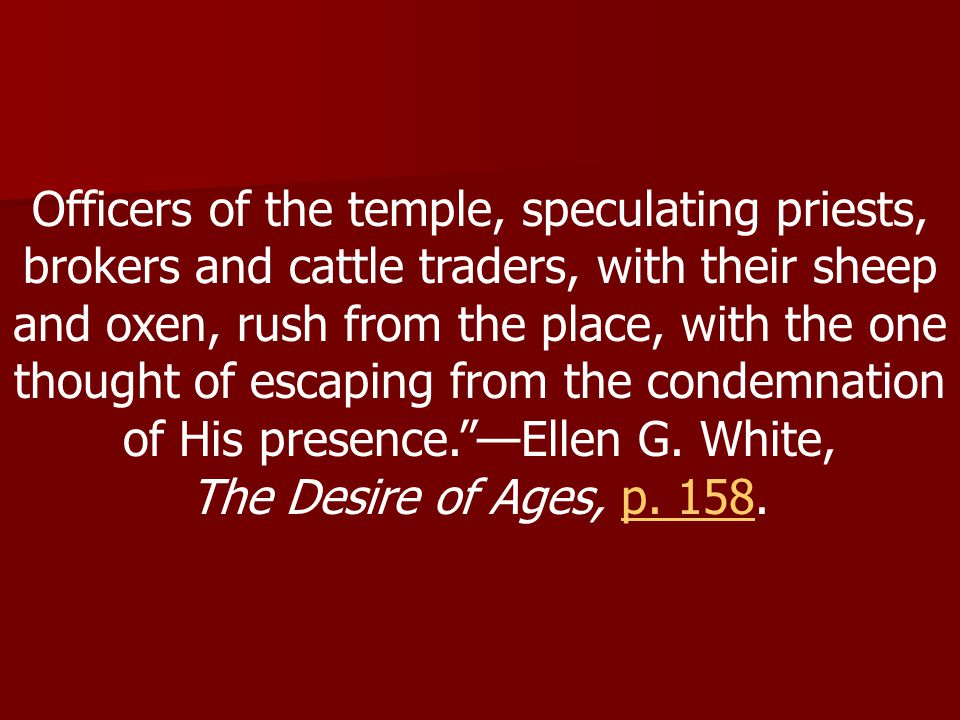 Officers of the temple, speculating priests, brokers and cattle traders, with their sheep and oxen, rush from the place, with the one thought of escaping from the condemnation of His presence. —Ellen G.