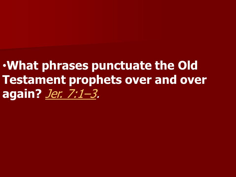 What phrases punctuate the Old Testament prophets over and over again Jer. 7:1–3.Jer. 7:1–3