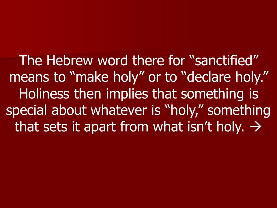 The Hebrew word there for sanctified means to make holy or to declare holy. Holiness then implies that something is special about whatever is holy, something that sets it apart from what isn't holy.