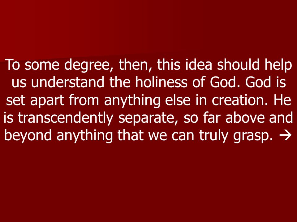 To some degree, then, this idea should help us understand the holiness of God.
