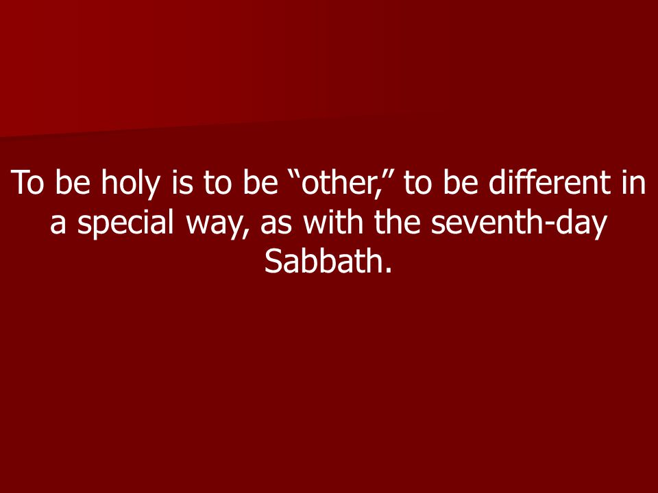 To be holy is to be other, to be different in a special way, as with the seventh-day Sabbath.