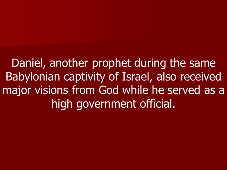 Daniel, another prophet during the same Babylonian captivity of Israel, also received major visions from God while he served as a high government official.