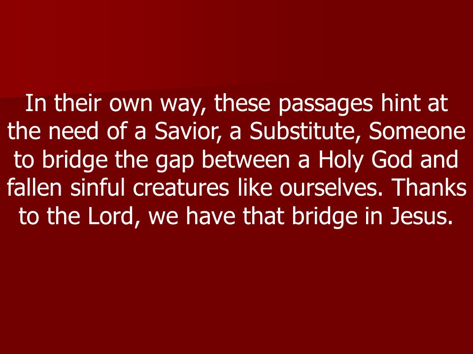 In their own way, these passages hint at the need of a Savior, a Substitute, Someone to bridge the gap between a Holy God and fallen sinful creatures like ourselves.