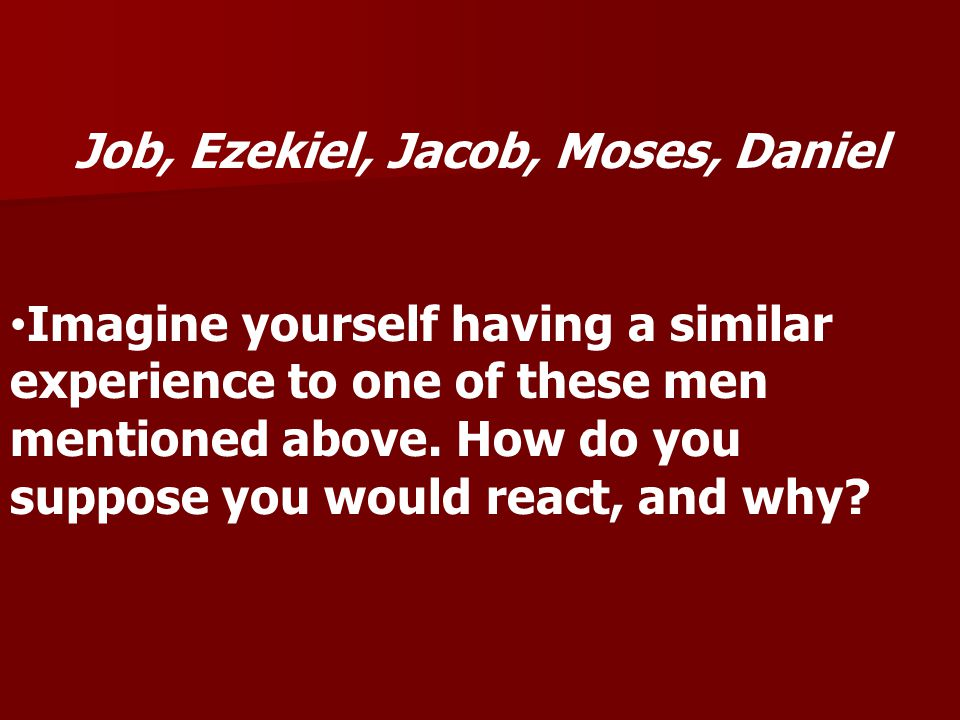 Job, Ezekiel, Jacob, Moses, Daniel Imagine yourself having a similar experience to one of these men mentioned above.