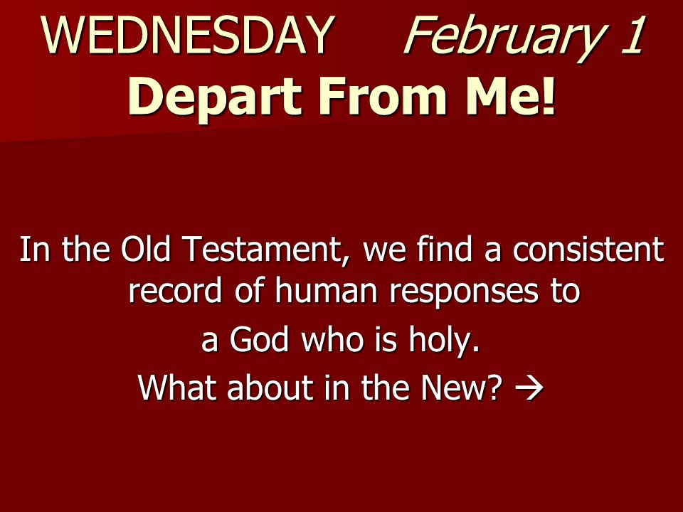 WEDNESDAY February 1 Depart From Me.