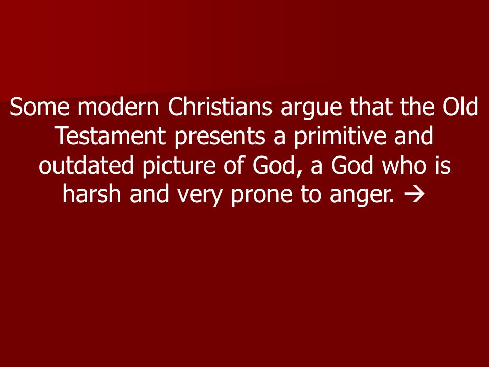 Some modern Christians argue that the Old Testament presents a primitive and outdated picture of God, a God who is harsh and very prone to anger.
