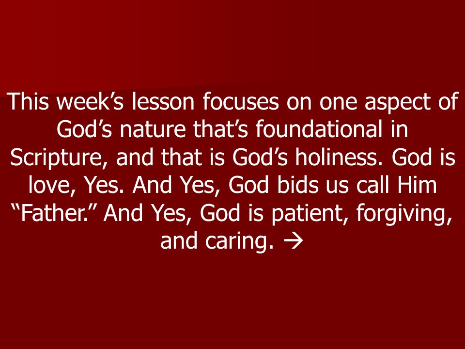 This week's lesson focuses on one aspect of God's nature that's foundational in Scripture, and that is God's holiness.