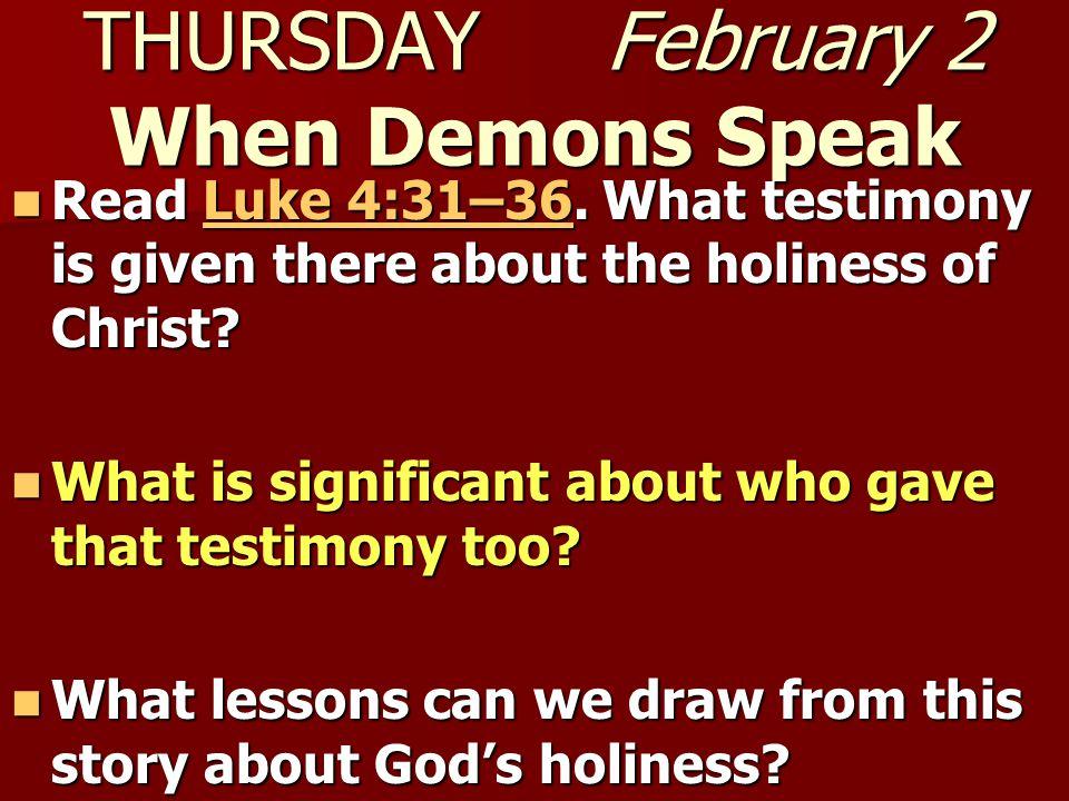 THURSDAY February 2 When Demons Speak Read Luke 4:31–36.