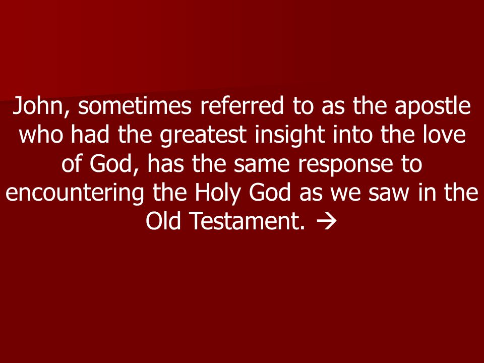 John, sometimes referred to as the apostle who had the greatest insight into the love of God, has the same response to encountering the Holy God as we saw in the Old Testament.