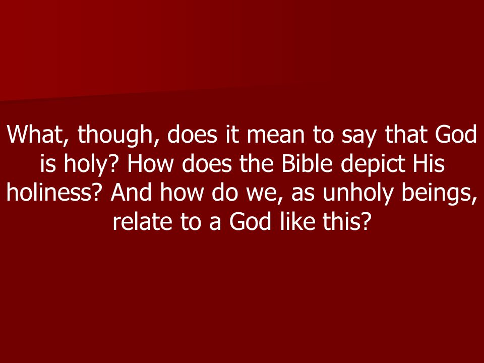 What, though, does it mean to say that God is holy.
