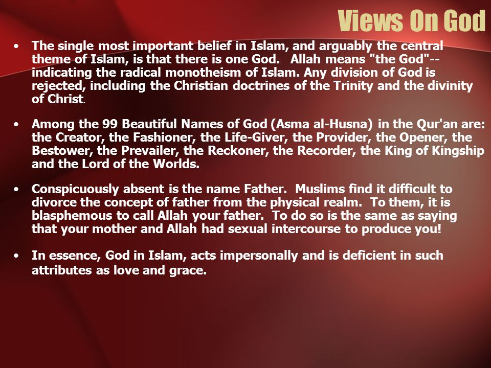 Views On God The single most important belief in Islam, and arguably the central theme of Islam, is that there is one God. Allah means