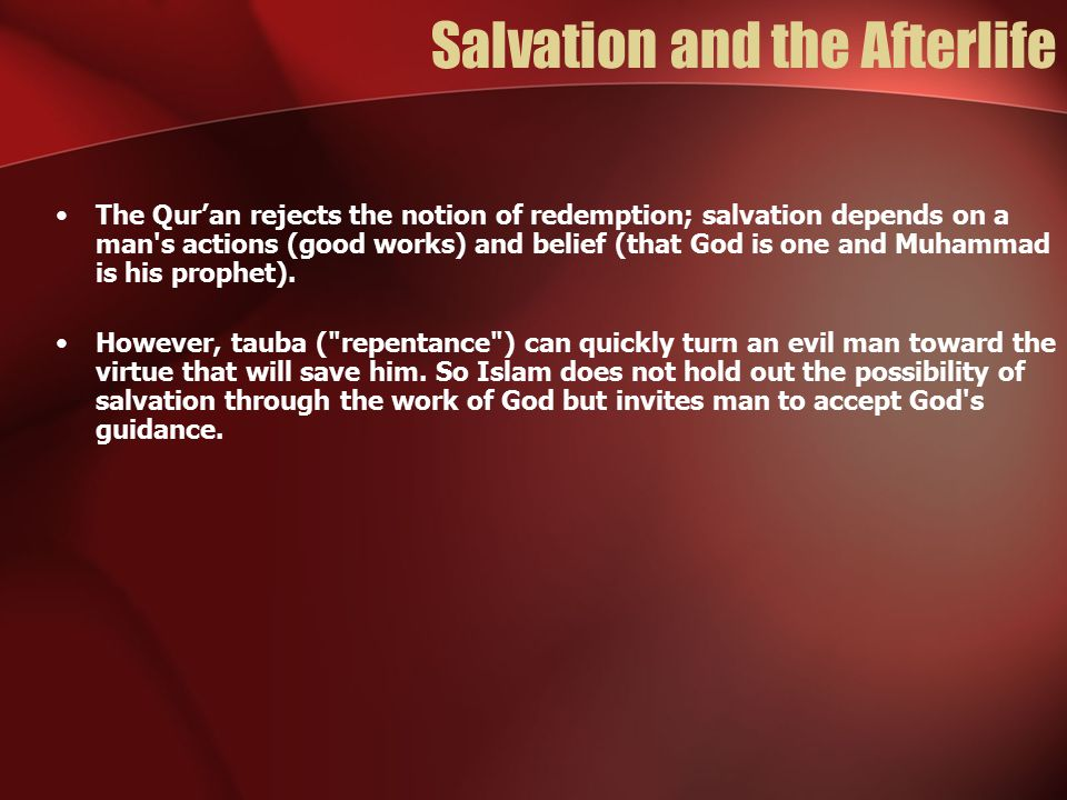 Salvation and the Afterlife The Qur'an rejects the notion of redemption; salvation depends on a man's actions (good works) and belief (that God is one