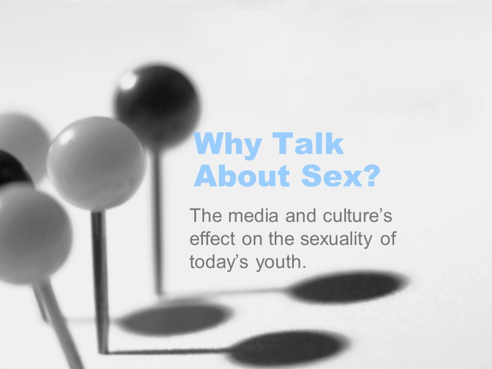 Why Talk About Sex The media and culture's effect on the sexuality of today's youth.