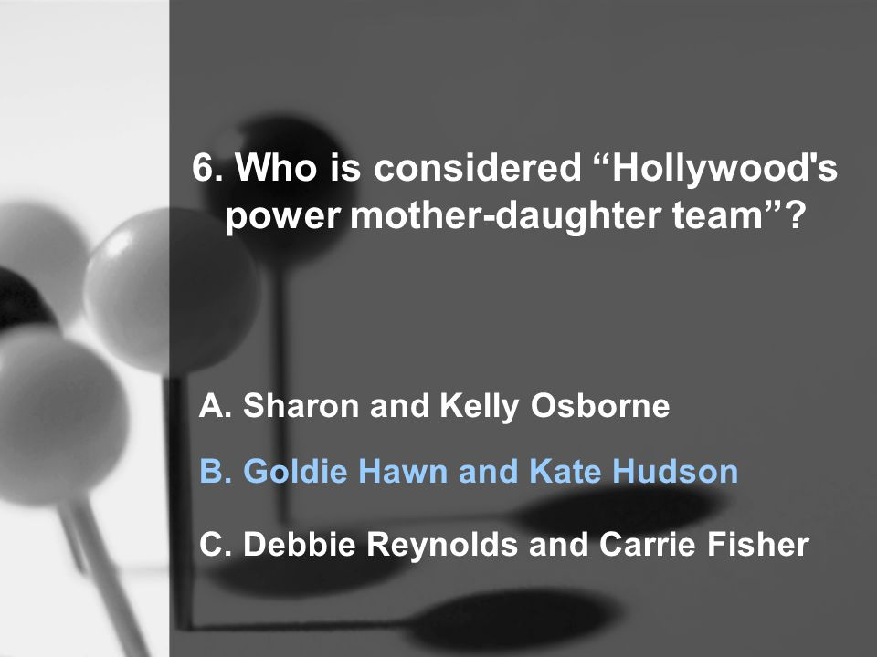 6. Who is considered Hollywood s power mother-daughter team .