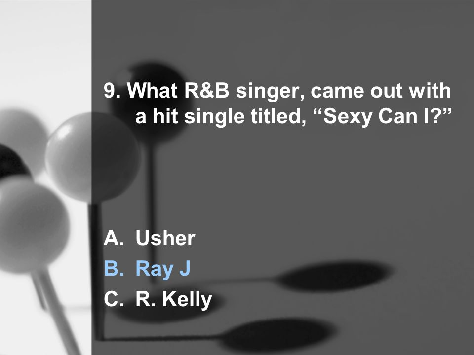 9. What R&B singer, came out with a hit single titled, Sexy Can I A.Usher B.Ray J C.R. Kelly