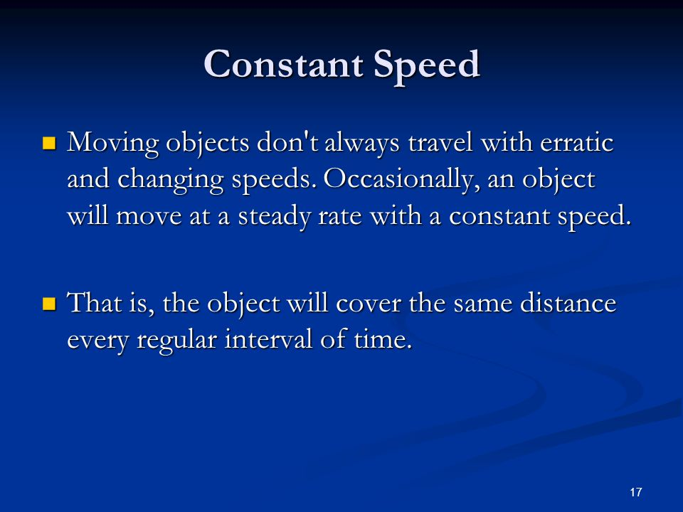 17 Constant Speed Moving objects don t always travel with erratic and changing speeds.