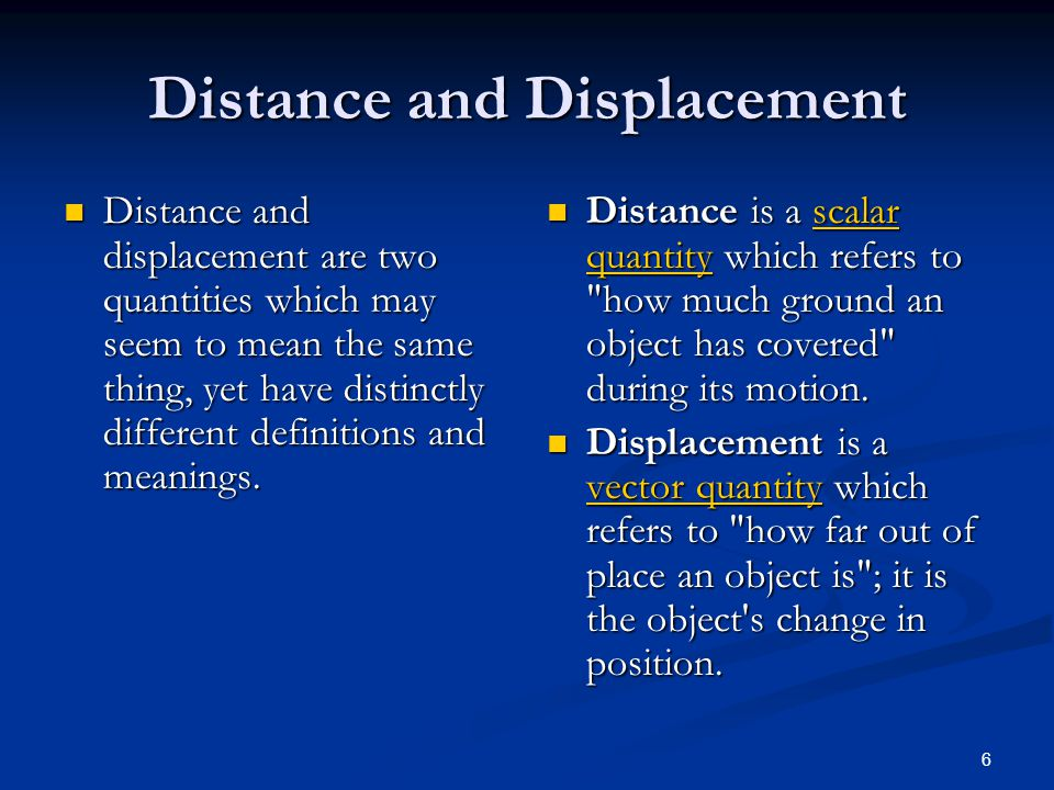 6 Distance and Displacement Distance and displacement are two quantities which may seem to mean the same thing, yet have distinctly different definitions and meanings.