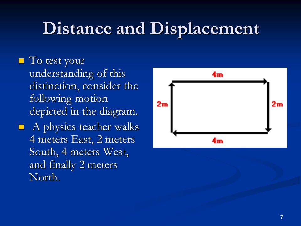 7 Distance and Displacement To test your understanding of this distinction, consider the following motion depicted in the diagram.