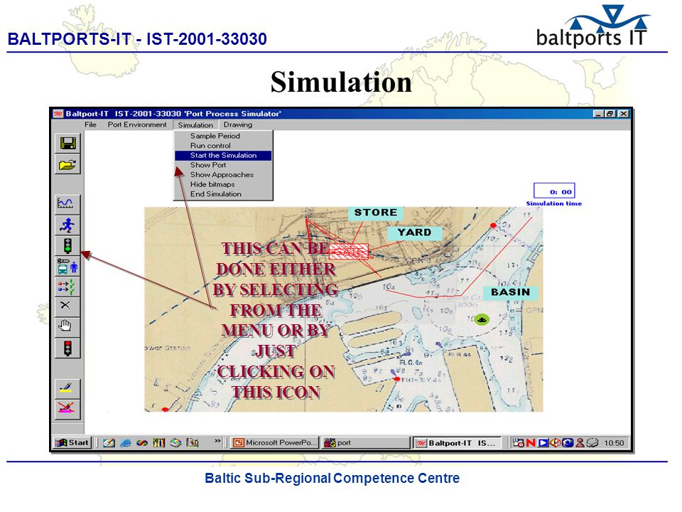 BALTPORTS-IT - IST-2001-33030 ____________________________________________________ The Port Process Simulator THIS CAN BE DONE EITHER BY SELECTING FROM THE MENU OR BY JUST CLICKING ON THIS ICON Simulation Baltic Sub-Regional Competence Centre