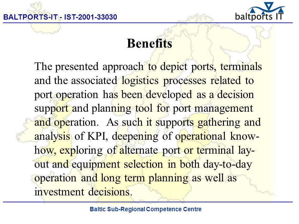 BALTPORTS-IT - IST-2001-33030 ____________________________________________________ The Port Process Simulator Benefits The presented approach to depict ports, terminals and the associated logistics processes related to port operation has been developed as a decision support and planning tool for port management and operation.