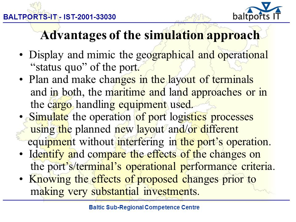 BALTPORTS-IT - IST-2001-33030 ____________________________________________________ The Port Process Simulator Advantages of the simulation approach Display and mimic the geographical and operational status quo of the port.