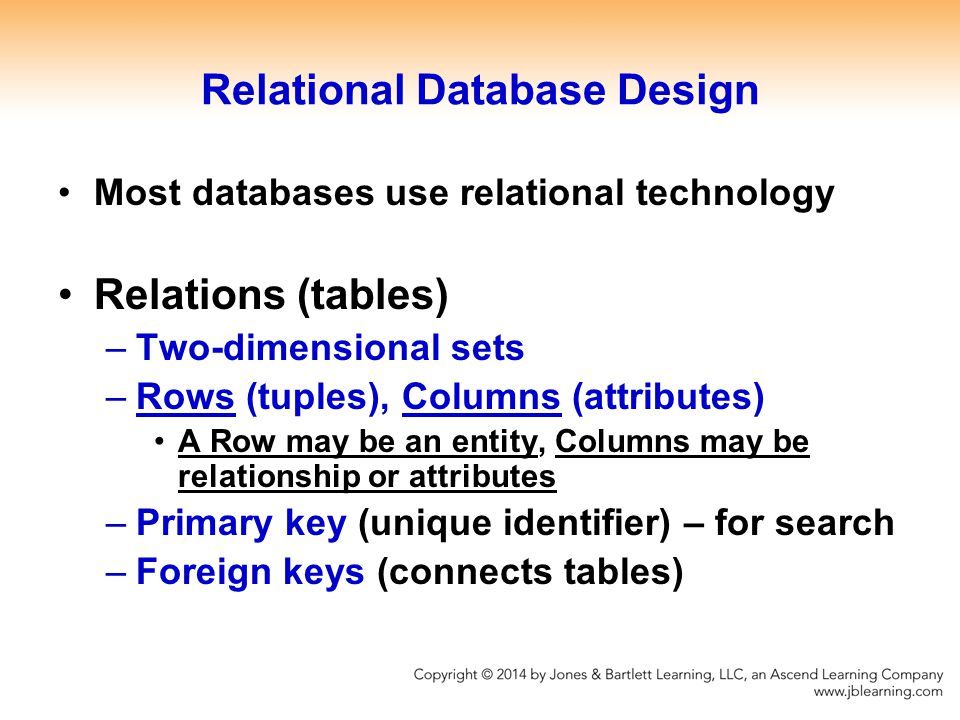 Relational Database Design Most databases use relational technology Relations (tables) –Two-dimensional sets –Rows (tuples), Columns (attributes) A Row may be an entity, Columns may be relationship or attributes –Primary key (unique identifier) – for search –Foreign keys (connects tables)