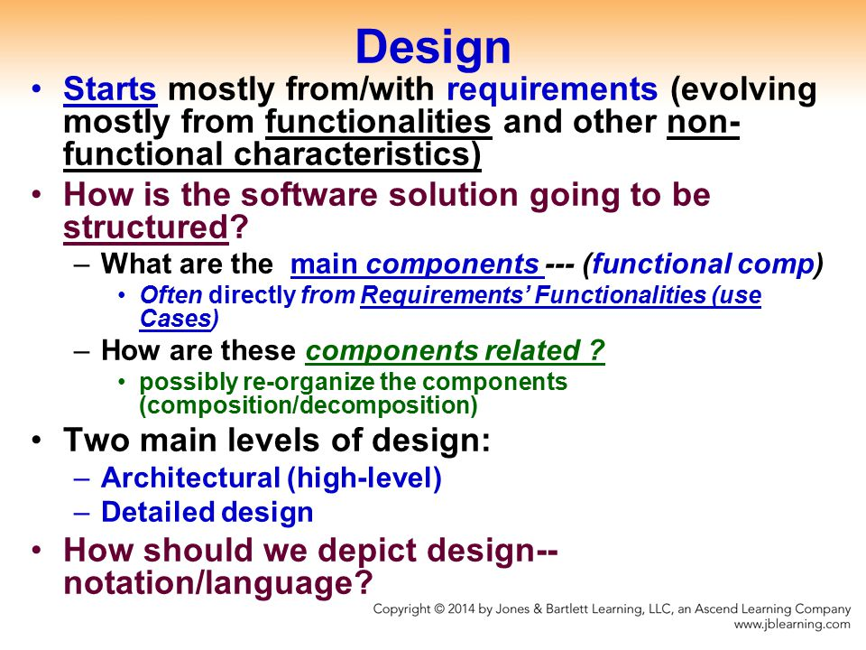 Design Starts mostly from/with requirements (evolving mostly from functionalities and other non- functional characteristics) How is the software solution going to be structured.