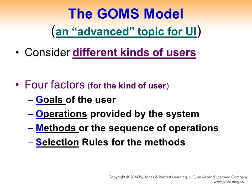 The GOMS Model ( an advanced topic for UI ) Consider different kinds of users Four factors (for the kind of user) –Goals of the user –Operations provided by the system –Methods or the sequence of operations –Selection Rules for the methods