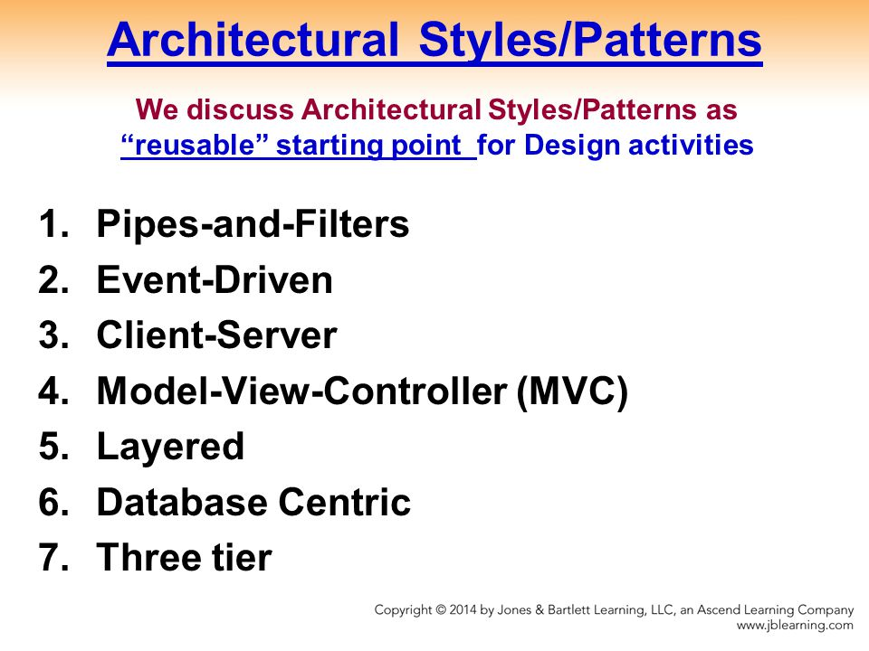 Architectural Styles/Patterns 1.Pipes-and-Filters 2.Event-Driven 3.Client-Server 4.Model-View-Controller (MVC) 5.Layered 6.Database Centric 7.Three tier We discuss Architectural Styles/Patterns as reusable starting point for Design activities