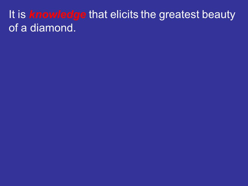 It is knowledge that elicits the greatest beauty of a diamond.