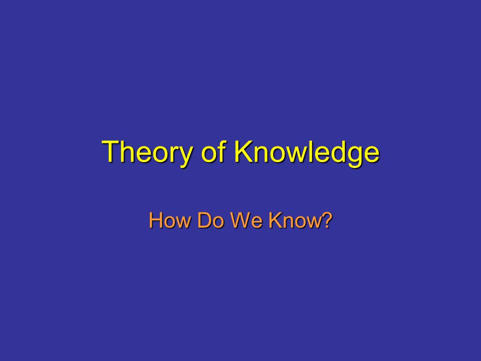 Theory of Knowledge How Do We Know