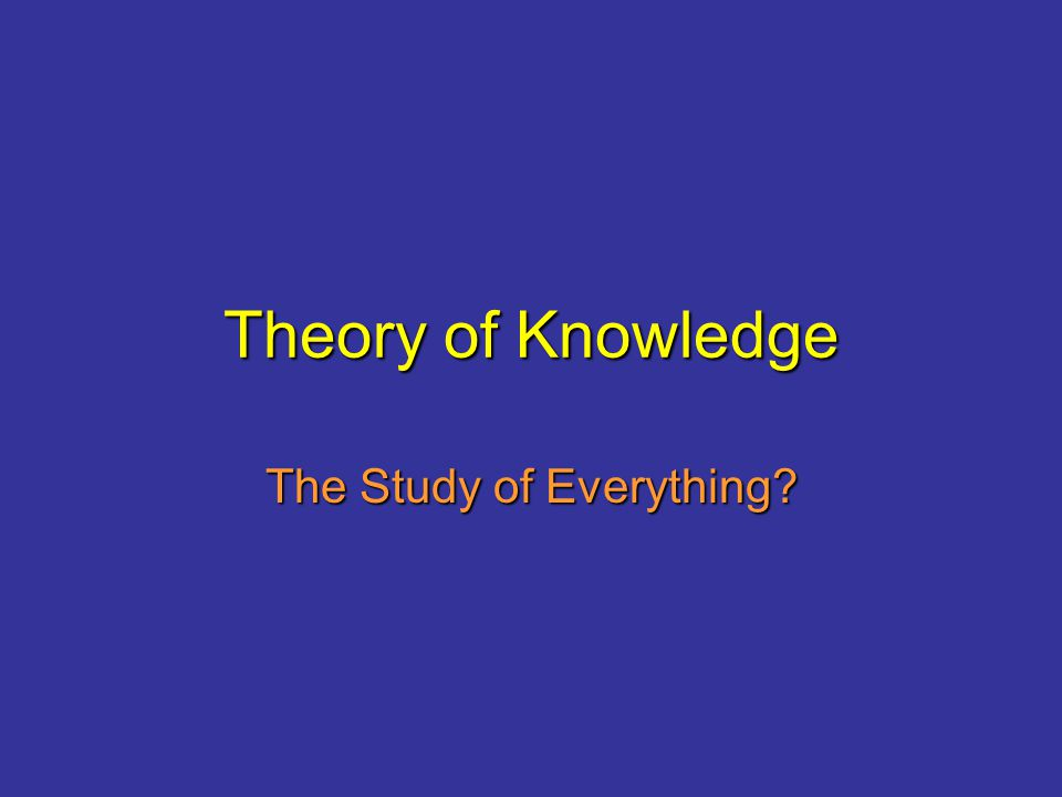Theory of Knowledge The Study of Everything