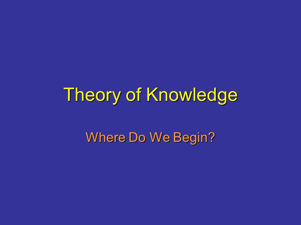 Theory of Knowledge Where Do We Begin