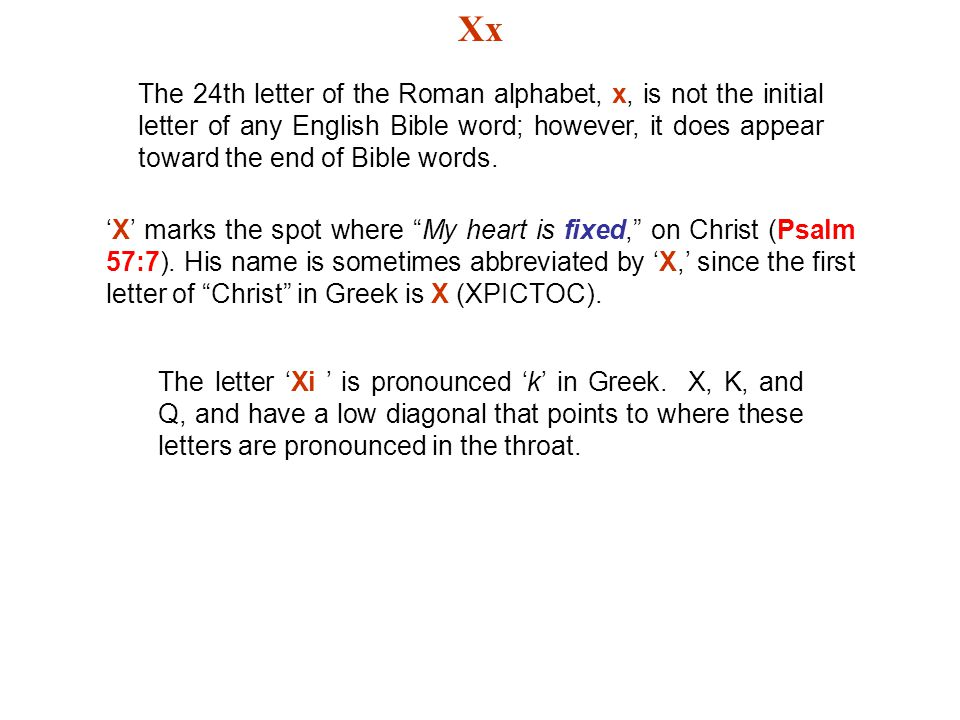Xx The 24th letter of the Roman alphabet, x, is not the initial letter of any English Bible word; however, it does appear toward the end of Bible word