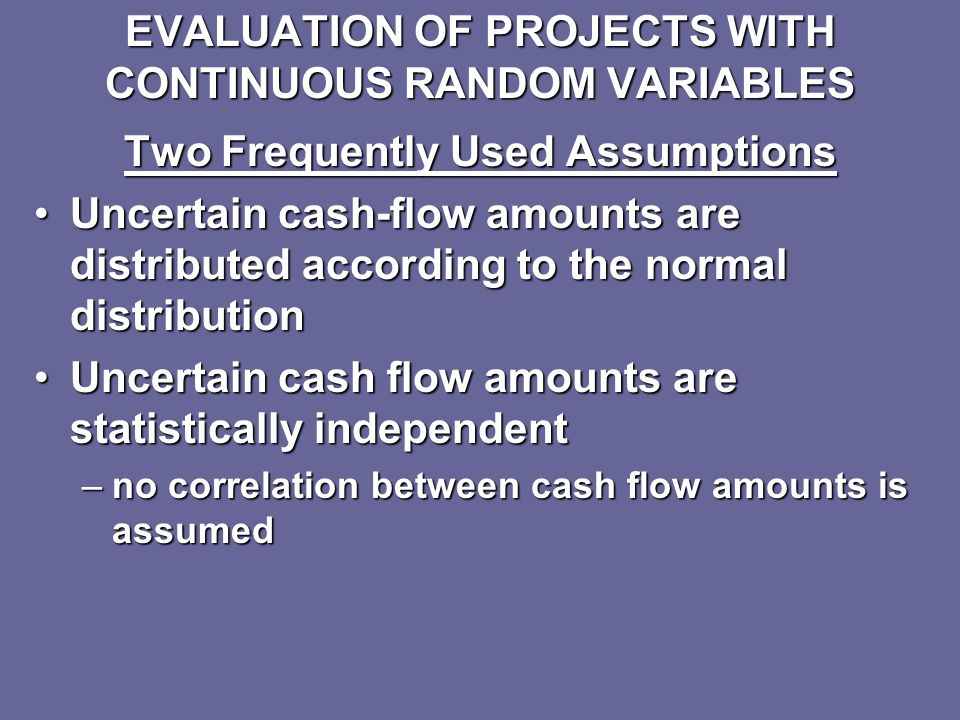 EVALUATION OF PROJECTS WITH DISCRETE RANDOM VARIABLES Expected value and variance concepts apply theoretically to long-run conditions in which it is assumed that the event is going to occur repeatedlyExpected value and variance concepts apply theoretically to long-run conditions in which it is assumed that the event is going to occur repeatedly However, application of these concepts is often useful when investments are not going to be made repeatedly over the long runHowever, application of these concepts is often useful when investments are not going to be made repeatedly over the long run