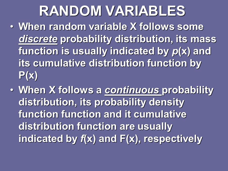 RANDOM VARIABLES Capital letters such as X, Y, and Z are used to represent random variablesCapital letters such as X, Y, and Z are used to represent random variables Lower-case letters (x,y,z) denote the particular values that these variables take on in the sample space (I.e., the set of possible outcomes for each variable)Lower-case letters (x,y,z) denote the particular values that these variables take on in the sample space (I.e., the set of possible outcomes for each variable)