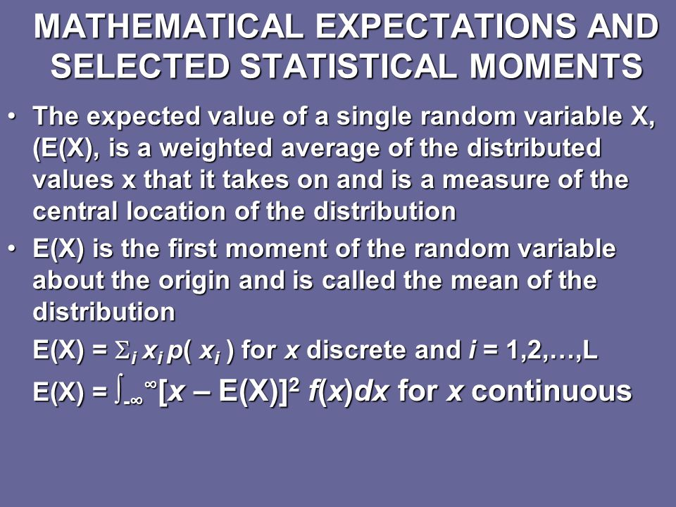 CONTINUOUS RANDOM VARIABLES A random variable is continuous if: Pr{c < X < d} =∫ c d f(x)dx In the nonnegative function f(x),this is the probability that X is within the set of real numbers (c,d) ∫ -∞ ∞ f(x)dx = 1 The probability that the value X is less than or equal x = k, the cumulative distribution function F(x) for a continuous case is Pr{X < k} = F(k) = ∫ -∞ k f(x)dx Pr{c < X < d} =∫ c d f(x)dx = F(d) – F( c ) In most applications, continuous random variables represent measured data, such as time, cost and revenue on a continuous scaleIn most applications, continuous random variables represent measured data, such as time, cost and revenue on a continuous scale