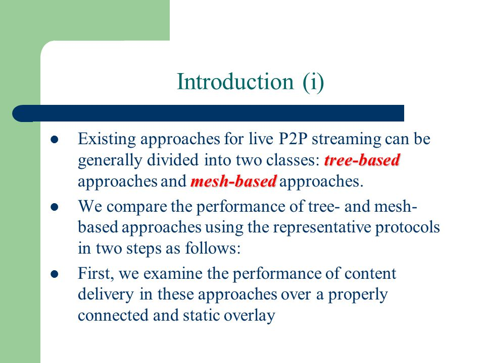 Introduction (i) tree-based mesh-based Existing approaches for live P2P streaming can be generally divided into two classes: tree-based approaches and mesh-based approaches.