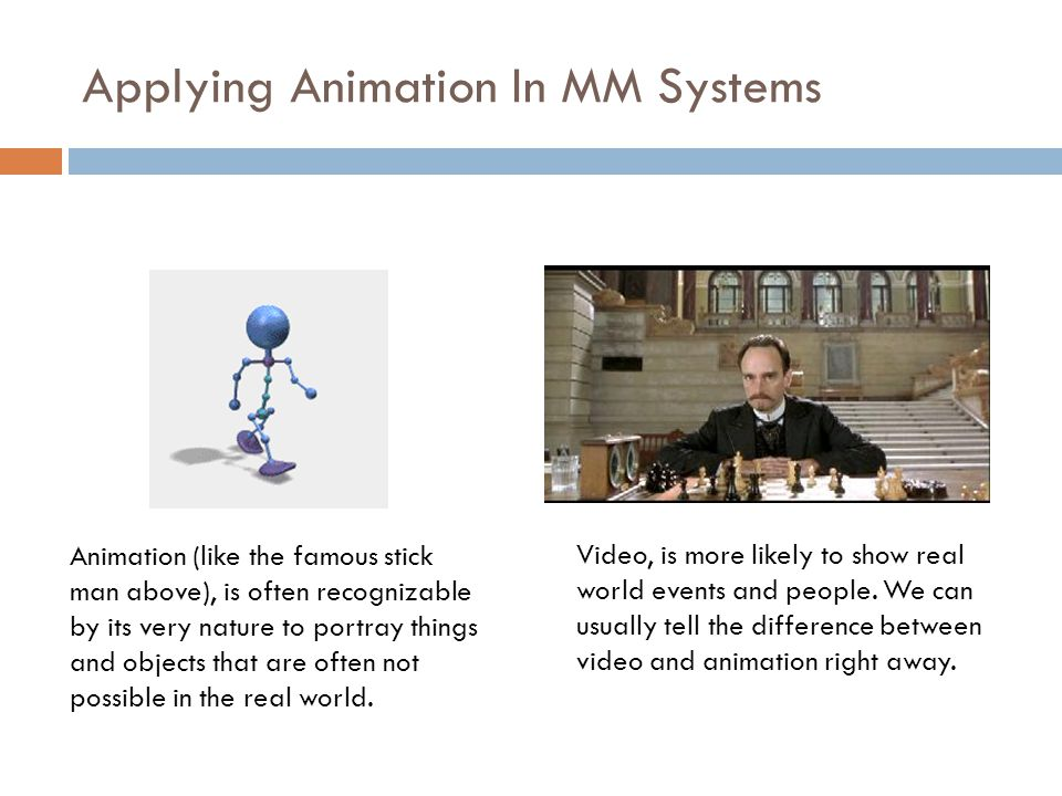 Applying Animation In MM Systems  One of the places where animation and video do differ is the nature of the content itself.  Most of the time, anim