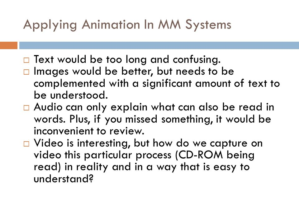 Applying Animation In MM Systems  So, where would it be suitable to use animation over video?  Consider a system which is trying to explain how a CD