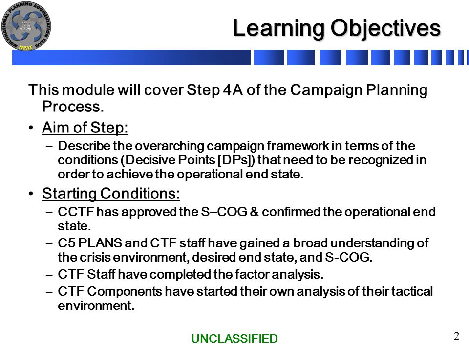 UNCLASSIFIED 13 Step 4A – Develop the Campaign Framework Main Actions A visual depiction of the Lines of Operation, with DPs shown in the lines, is called the Campaign Schematic (a visual depiction of the Campaign Framework).