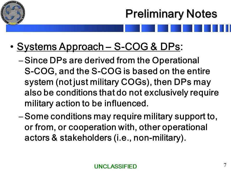 UNCLASSIFIED 7 Preliminary Notes Systems Approach – S-COG & DPs: –Since DPs are derived from the Operational S-COG, and the S-COG is based on the enti