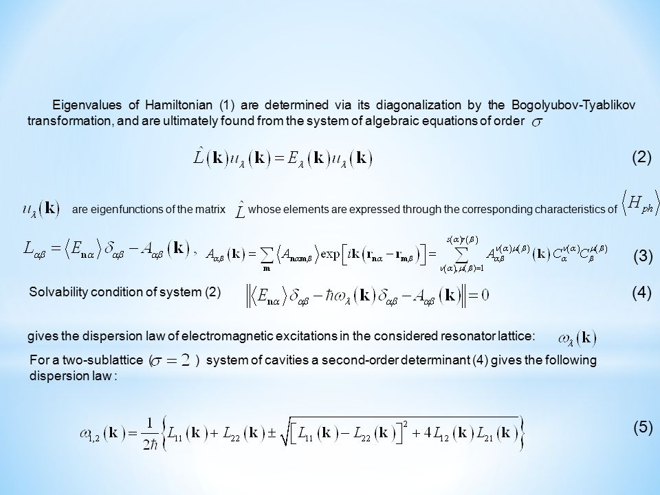 (5) gives the dispersion law of electromagnetic excitations in the considered resonator lattice: Solvability condition of system (2) (4) (3) are eigenfunctions of the matrix whose elements are expressed through the corresponding characteristics of (2) Eigenvalues of Hamiltonian (1) are determined via its diagonalization by the Bogolyubov-Tyablikov transformation, and are ultimately found from the system of algebraic equations of order For a two-sublattice ( ) system of cavities a second-order determinant (4) gives the following dispersion law :