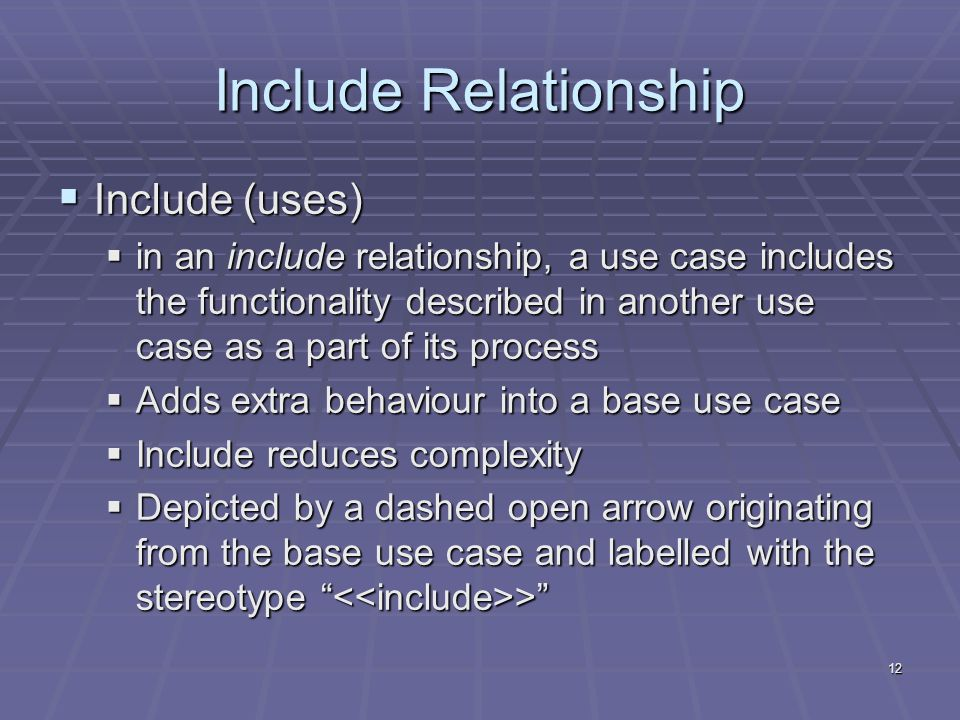 12 Include Relationship  Include (uses)  in an include relationship, a use case includes the functionality described in another use case as a part of its process  Adds extra behaviour into a base use case  Include reduces complexity  Depicted by a dashed open arrow originating from the base use case and labelled with the stereotype >