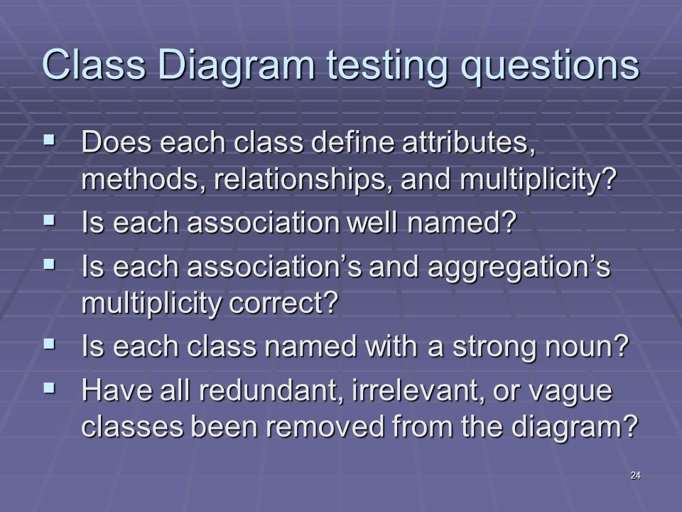 24 Class Diagram testing questions  Does each class define attributes, methods, relationships, and multiplicity.