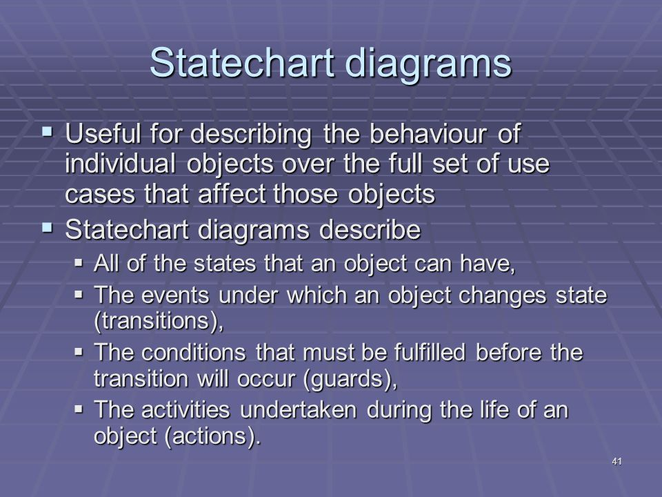 41 Statechart diagrams  Useful for describing the behaviour of individual objects over the full set of use cases that affect those objects  Statechart diagrams describe  All of the states that an object can have,  The events under which an object changes state (transitions),  The conditions that must be fulfilled before the transition will occur (guards),  The activities undertaken during the life of an object (actions).