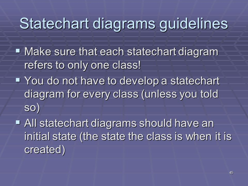 45 Statechart diagrams guidelines  Make sure that each statechart diagram refers to only one class.