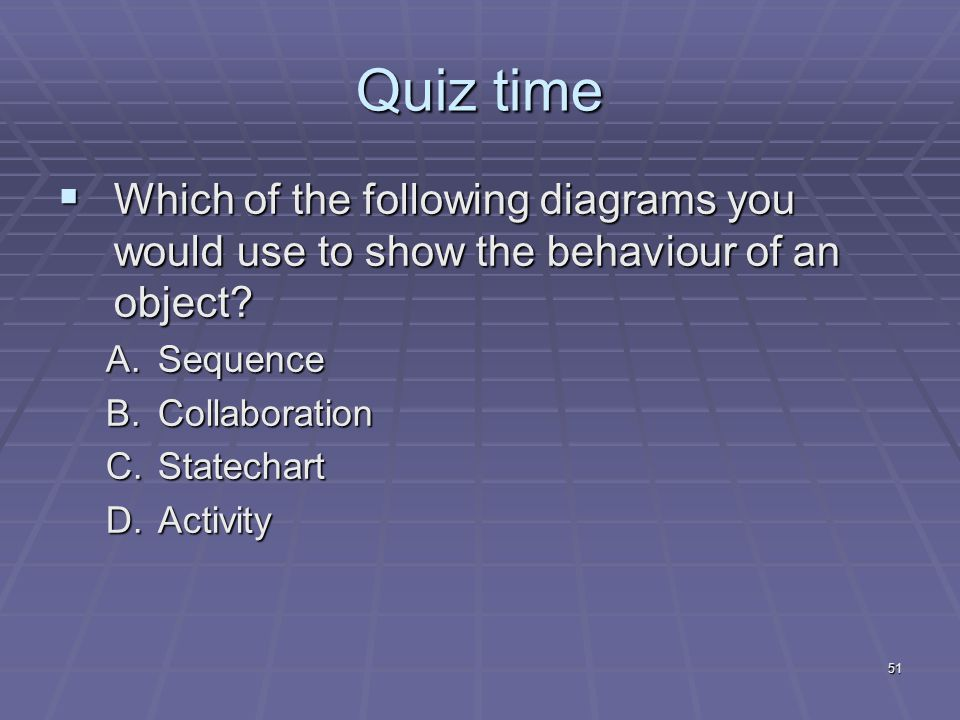 51 Quiz time  Which of the following diagrams you would use to show the behaviour of an object.