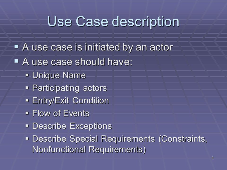 9 Use Case description  A use case is initiated by an actor  A use case should have:  Unique Name  Participating actors  Entry/Exit Condition  Flow of Events  Describe Exceptions  Describe Special Requirements (Constraints, Nonfunctional Requirements)
