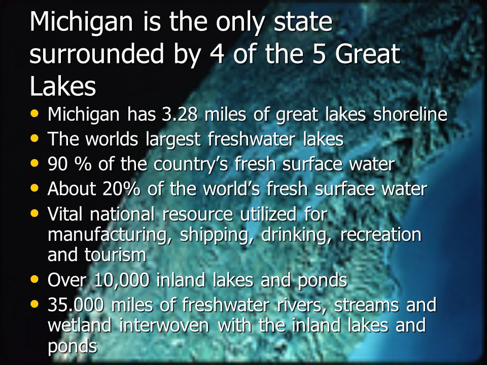 Michigan is the only state surrounded by 4 of the 5 Great Lakes Michigan has 3.28 miles of great lakes shoreline Michigan has 3.28 miles of great lakes shoreline The worlds largest freshwater lakes The worlds largest freshwater lakes 90 % of the country's fresh surface water 90 % of the country's fresh surface water About 20% of the world's fresh surface water About 20% of the world's fresh surface water Vital national resource utilized for manufacturing, shipping, drinking, recreation and tourism Vital national resource utilized for manufacturing, shipping, drinking, recreation and tourism Over 10,000 inland lakes and ponds Over 10,000 inland lakes and ponds 35.000 miles of freshwater rivers, streams and wetland interwoven with the inland lakes and ponds 35.000 miles of freshwater rivers, streams and wetland interwoven with the inland lakes and ponds